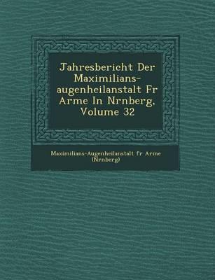 Jahresbericht Der Maximilians-Augenheilanstalt Fur Arme in N Rnberg, Volume 32 (Paperback)