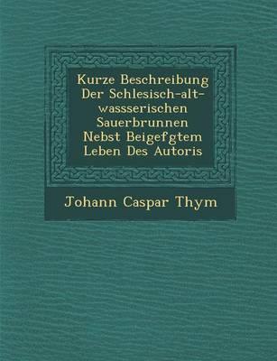 Kurze Beschreibung Der Schlesisch-Alt-Wassserischen Sauerbrunnen Nebst Beigef Gtem Leben Des Autoris (Paperback)