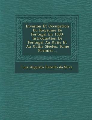 Invasion Et Occupation Du Royaume de Portugal En 1580: Introduction de Portugal Au Xviie Et Au Xviiie Siecles. Tome Premier... (Paperback)