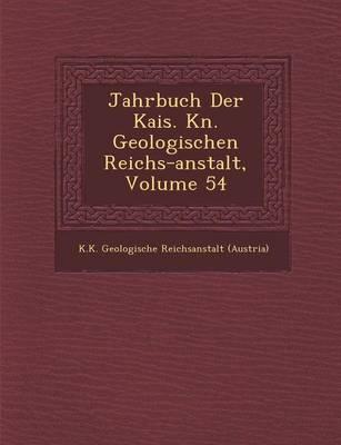 Jahrbuch Der Kais. K N. Geologischen Reichs-Anstalt, Volume 54 (Paperback)