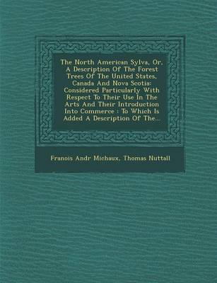 The North American Sylva, Or, a Description of the Forest Trees of the United States, Canada and Nova Scotia: Considered Particularly with Respect to Their Use in the Arts and Their Introduction Into Commerce: To Which Is Added a Description of The... (Paperback)