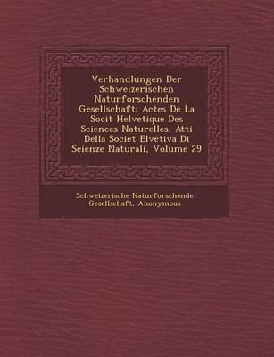 Verhandlungen Der Schweizerischen Naturforschenden Gesellschaft: Actes de La Soci T Helvetique Des Sciences Naturelles. Atti Della Societ Elvetiva Di Scienze Naturali, Volume 29 (Paperback)