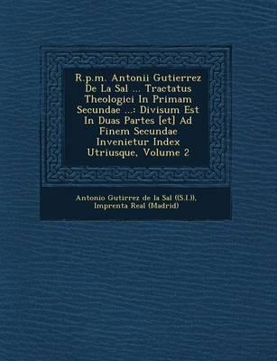 R.P.M. Antonii Gutierrez de La Sal ... Tractatus Theologici in Primam Secundae ...: Divisum Est in Duas Partes [Et] Ad Finem Secundae Invenietur Index (Paperback)
