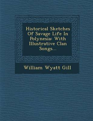 Historical Sketches of Savage Life in Polynesia: With Illustrative Clan Songs... (Paperback)