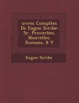 Uvres Completes de Eug Ne Scribe: S R. Proverbes. Nouvelles. Romans. 8 V (Paperback)