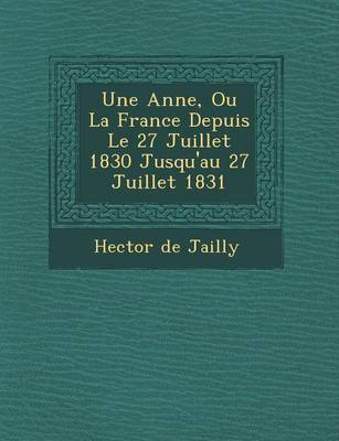 Une Ann E, Ou La France Depuis Le 27 Juillet 1830 Jusqu'au 27 Juillet 1831 (Paperback)