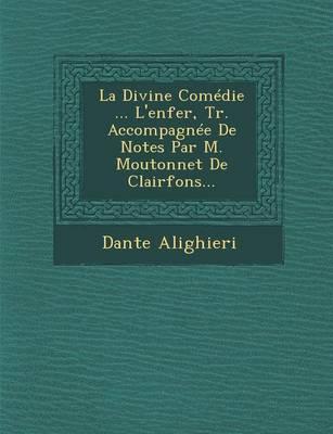 La Divine Comedie ... L'Enfer, Tr. Accompagnee de Notes Par M. Moutonnet de Clairfons... (Paperback)