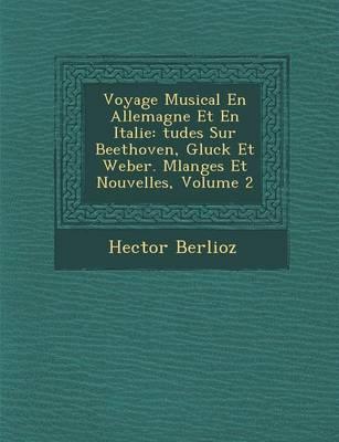 Voyage Musical En Allemagne Et En Italie: Tudes Sur Beethoven, Gluck Et Weber. Melanges Et Nouvelles, Volume 2 (Paperback)
