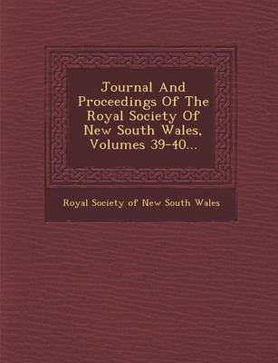 Journal and Proceedings of the Royal Society of New South Wales, Volumes 39-40... (Paperback)