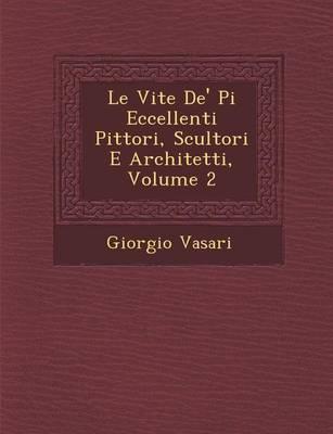 Le Vite de' Pi Eccellenti Pittori, Scultori E Architetti, Volume 2 (Paperback)