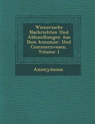 Wienerische Nachrichten Und Abhandlungen Aus Dem Konomie- Und Commerzwesen, Volume 1 (Paperback)