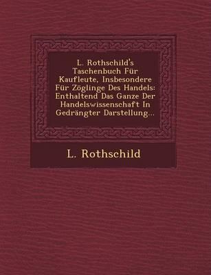 L. Rothschild's Taschenbuch Fur Kaufleute, Insbesondere Fur Zoglinge Des Handels: Enthaltend Das Ganze Der Handelswissenschaft in Gedrangter Darstellung... (Paperback)