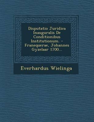 Disputatio Juridica Inauguralis de Conditionibus Institutionum. - Franequerae, Johannes Gyzelaar 1700... (Paperback)