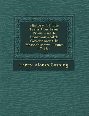 History of the Transition from Provincial to Commonwealth Government in Massachusetts, Issues 17-18... (Paperback)