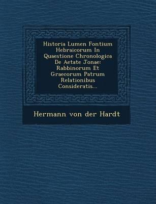 Historia Lumen Fontium Hebraicorum in Quaestione Chronologica de Aetate Jonae: Rabbinorum Et Graecorum Patrum Relationibus Consideratis... (Paperback)