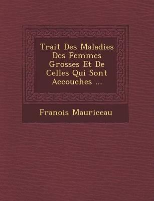 Trait Des Maladies Des Femmes Grosses Et de Celles Qui Sont Accouch Es ... (Paperback)