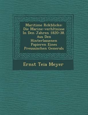 Maritime R Ckblicke: Die Marine-Verh Ltnisse in Den Jahren 1820-38. Aus Den Hinterlassenen Papieren Eines Preussischen Generals (Paperback)
