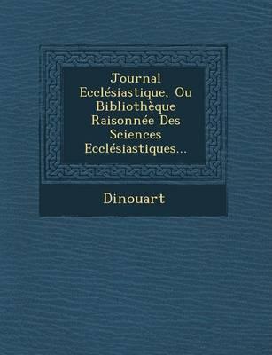 Journal Ecclesiastique, Ou Bibliotheque Raisonnee Des Sciences Ecclesiastiques... (Paperback)