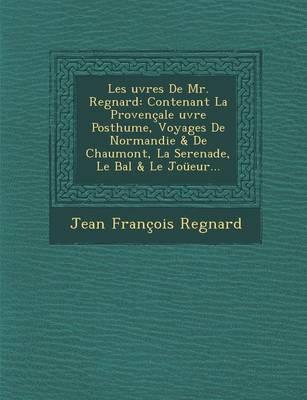 Les Uvres de Mr. Regnard: Contenant La Provencale Uvre Posthume, Voyages de Normandie & de Chaumont, La Serenade, Le Bal & Le Joueur... (Paperback)