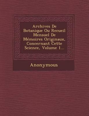Archives de Botanique Ou Recueil Mensuel de Memoires Originaux, Concernant Cette Science, Volume 1... (Paperback)