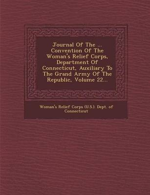 Journal of the ... Convention of the Woman's Relief Corps, Department of Connecticut, Auxiliary to the Grand Army of the Republic, Volume 22... (Paperback)