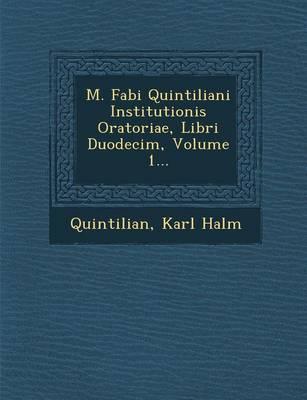 M. Fabi Quintiliani Institutionis Oratoriae, Libri Duodecim, Volume 1... (Paperback)
