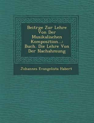 Beitr GE Zur Lehre Von Der Musikalischen Komposition...: Buch. Die Lehre Von Der Nachahmung (Paperback)