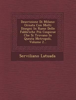 Descrizione Di Milano: Ornata Con Molti Disegni in Rame Delle Fabbriche Piu Cospicue Che Si Trovano in Questa Metropoli, Volume 2... (Paperback)