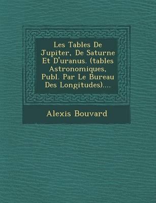 Les Tables de Jupiter, de Saturne Et D'Uranus. (Tables Astronomiques, Publ. Par Le Bureau Des Longitudes).... (Paperback)