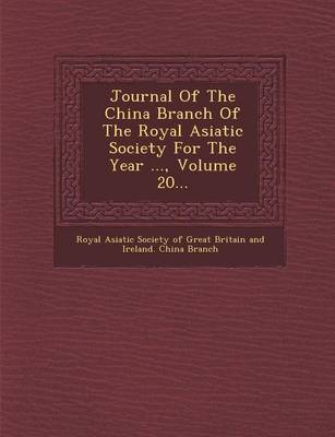 Journal of the China Branch of the Royal Asiatic Society for the Year ..., Volume 20... (Paperback)