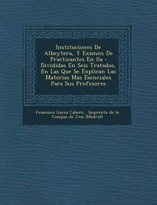 Instituciones de Albeyter A, y Examen de Practicantes En Lla: Divididas En Seis Tratados, En Las Que Se Explican Las Materias Mas Esenciales Para Sus Profesores (Paperback)