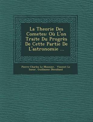 La Theorie Des Cometes: Ou L'On Traite Du Progres de Cette Partie de L'Astronomie ... (Paperback)