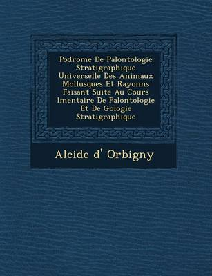 Podrome de Pal Ontologie Stratigraphique Universelle Des Animaux Mollusques Et Rayonn S Faisant Suite Au Cours L Mentaire de Pal Ontologie Et de G Ologie Stratigraphique (Paperback)