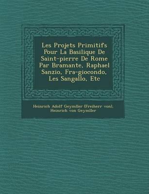 Les Projets Primitifs Pour La Basilique de Saint-Pierre de Rome Par Bramante, Raphael Sanzio, Fra-Giocondo, Les Sangallo, Etc (Paperback)