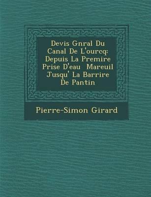 Devis G N Ral Du Canal de L'Ourcq: Depuis La Premi Re Prise D'Eau Mareuil Jusqu' La Barri Re de Pantin (Paperback)