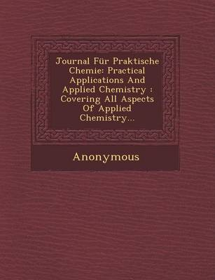 Journal Fur Praktische Chemie: Practical Applications and Applied Chemistry: Covering All Aspects of Applied Chemistry... (Paperback)