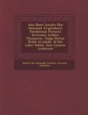 Abu Nasri Isma Lis Ebn Hammad Al-Gieuharii Farabiensis Purioris Sermonis Arabici Thesaurus, Vulgo Dictus Kit B Al- I , Id Est Liber Sehah, Siue Lexicon Arabicum (Paperback)