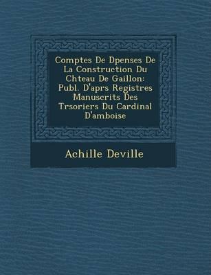 Comptes de D Penses de La Construction Du Ch Teau de Gaillon: Publ. D'Apr S Registres Manuscrits Des Tr Soriers Du Cardinal D'Amboise (Paperback)