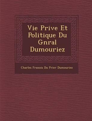 Vie Priv E Et Politique Du G N Ral Dumouriez (Paperback)