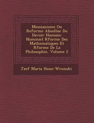 Messianisme Ou Reforme Absollue Du Davoir Humain: Nomm NT R Forme Des Mathematiques Et R Forme de La Philosophie, Volume 2 (Paperback)
