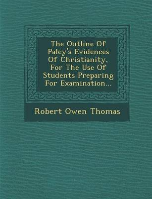The Outline of Paley's Evidences of Christianity, for the Use of Students Preparing for Examination... (Paperback)