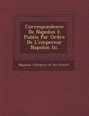 Correspondence de Napol on I: Publi E Par Ordre de L'Empereur Napol on III. (Paperback)