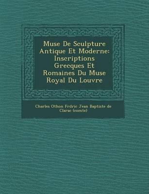 Mus E de Sculpture Antique Et Moderne: Inscriptions Grecques Et Romaines Du Mus E Royal Du Louvre (Paperback)