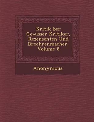 Kritik Ber Gewisser Kritiker, Rezensenten Und Broch Renmacher, Volume 8 (Paperback)