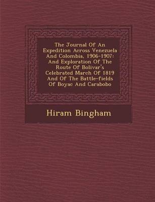 The Journal of an Expedition Across Venezuela and Colombia, 1906-1907: And Exploration of the Route of Bolivar's Celebrated March of 1819 and of the Battle-Fields of Boyac and Carabobo (Paperback)