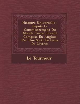 Histoire Universelle: Depuis Le Commencement Du Monde Jusqu' PR Sent Compos E En Anglais Par Une Soci T de Gens de Lettres (Paperback)
