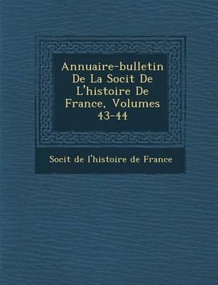 Annuaire-Bulletin de La Soci T de L'Histoire de France, Volumes 43-44 (Paperback)
