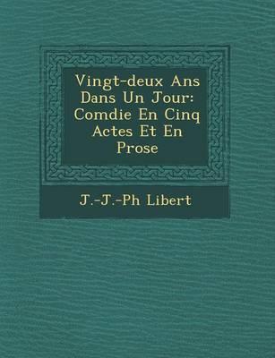 Vingt-Deux ANS Dans Un Jour: Com Die En Cinq Actes Et En Prose (Paperback)