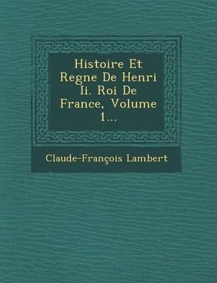 Histoire Et Regne de Henri II. Roi de France, Volume 1... (Paperback)