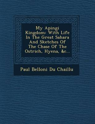 My Apingi Kingdom: With Life in the Great Sahara and Sketches of the Chase of the Ostrich, Hyena, &C... (Paperback)